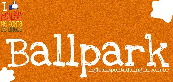 O que significa BALLPARK?