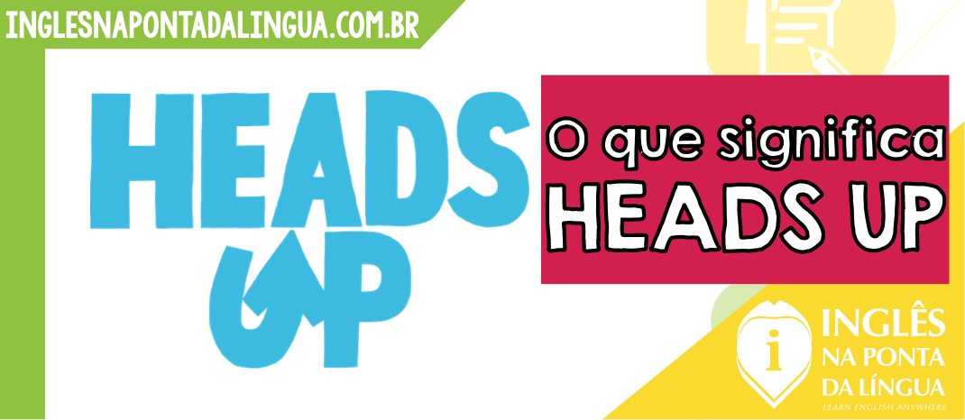 O que significa HEADS UP?