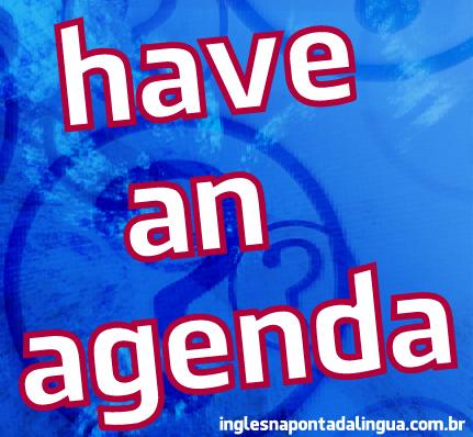 O que significa have an agenda?