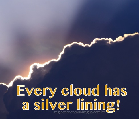 there is a silver line after every black cloud Every cloud had a silver lining : thick and dark clouds sometimes obstruct the sun when it happens, the surroundings darken it is not a pleasant sight but if we look at the clouds carefully we can see that their edges are tinted with a silvery glow this glow tells us that the sun is somewhere there behind the clouds.