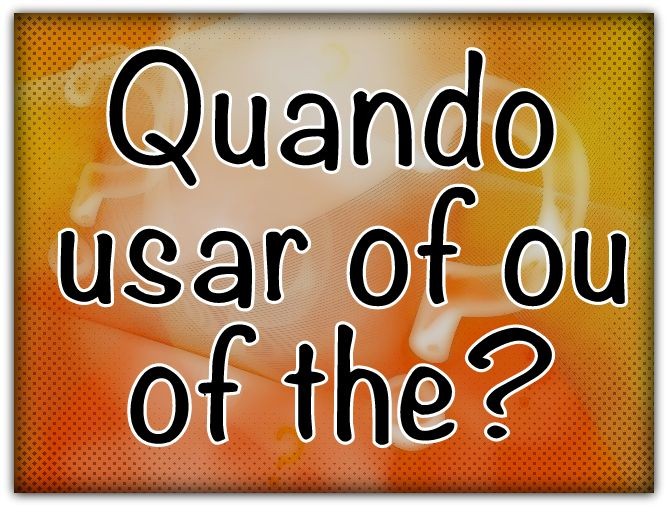 Quando Usar Of ou Of The?