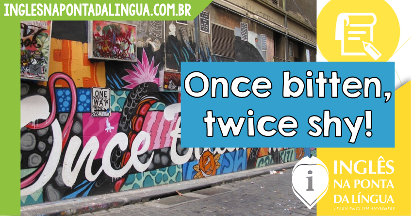 O que significa Once Bitten Twice Shy?
