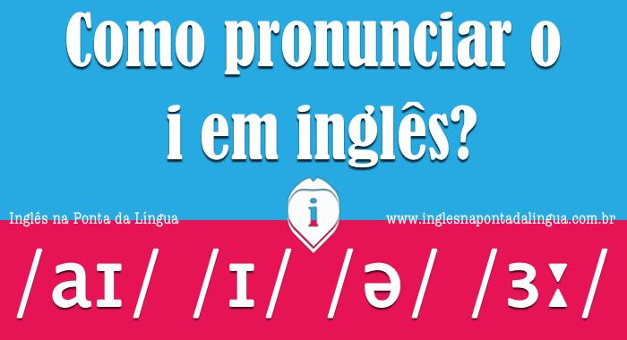 Como pronunciar o i em inglês?
