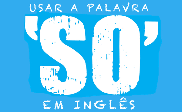 Como usar a palavra SO em inglês?