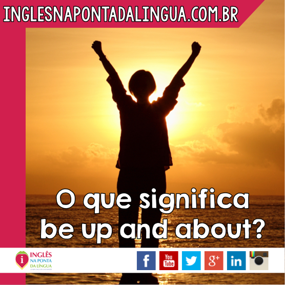 O que significa BE UP AND ABOUT?