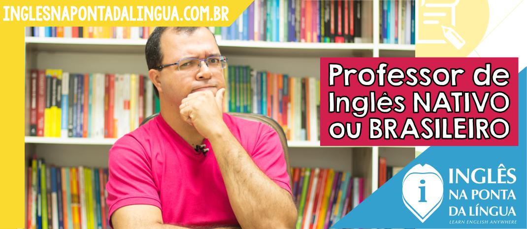 Professor de Inglês Nativo ou o Brasileiro?