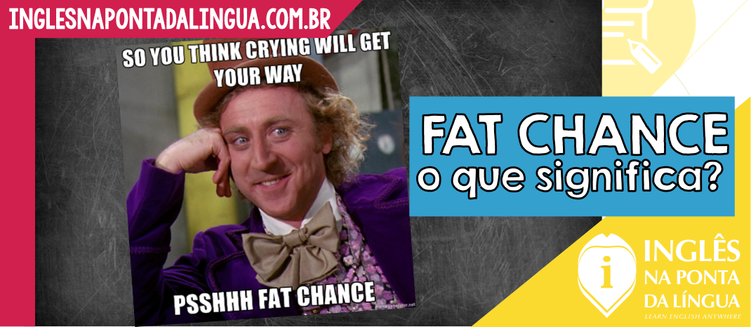 O que significa Fat Chance?