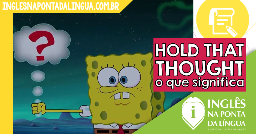 O que significa HOLD THAT THOUGHT?