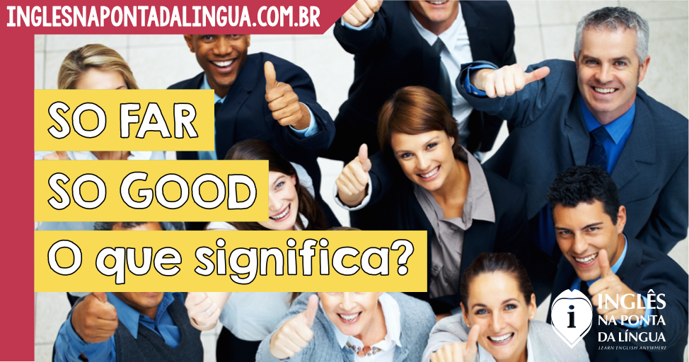 So Far So Good: o que significa?