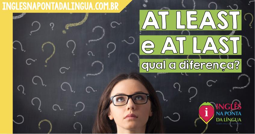 AT LEAST e AT LAST: qual a diferença?