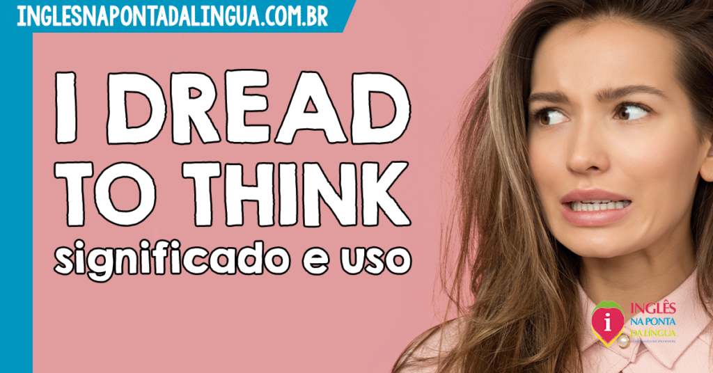 I DREAD TO THINK: significado e uso