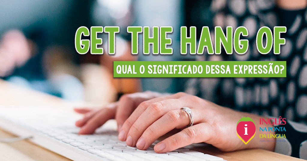 GET THE HANG OF: significado e uso