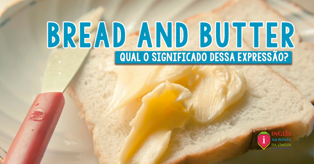 BREAD AND BUTTER: significados e usos