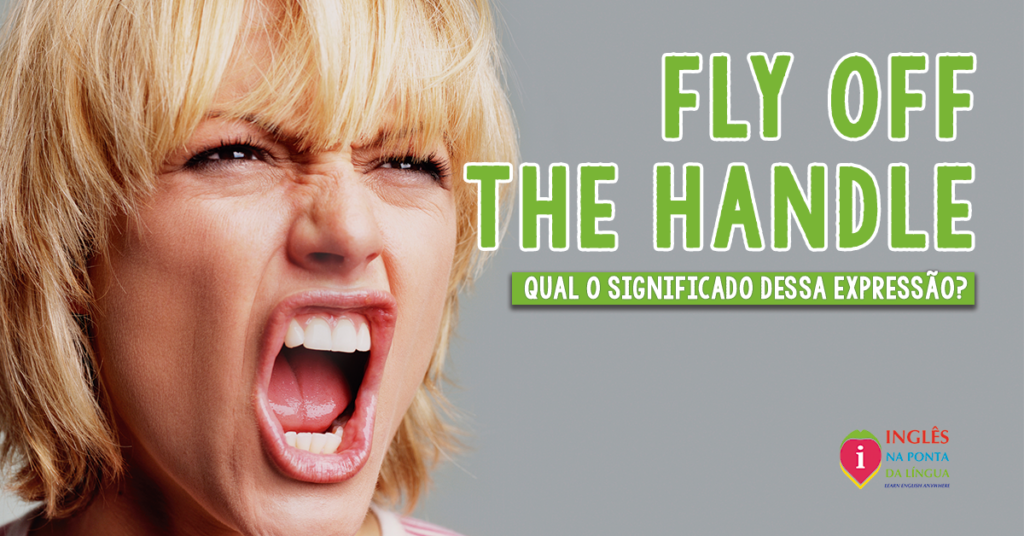 Fly Off The Handle: significado e uso