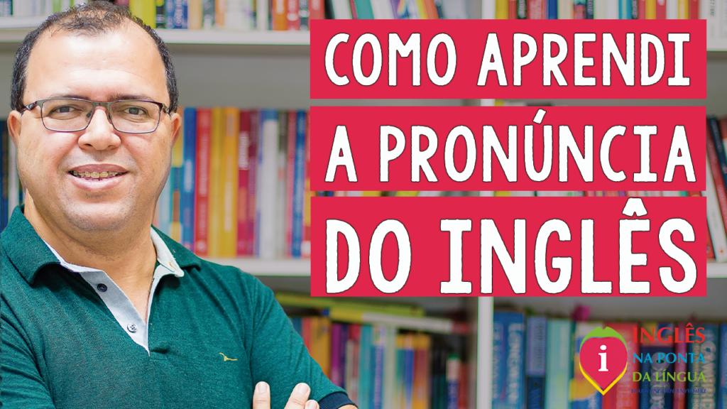 Como aprendi a pronúncia do inglês estudando sozinho