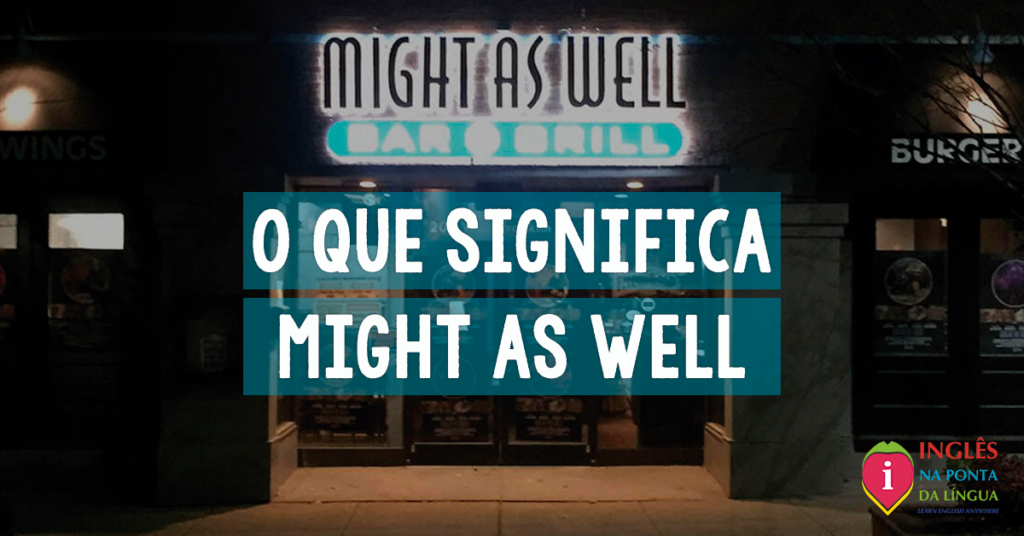 O que significa MIGHT AS WELL?