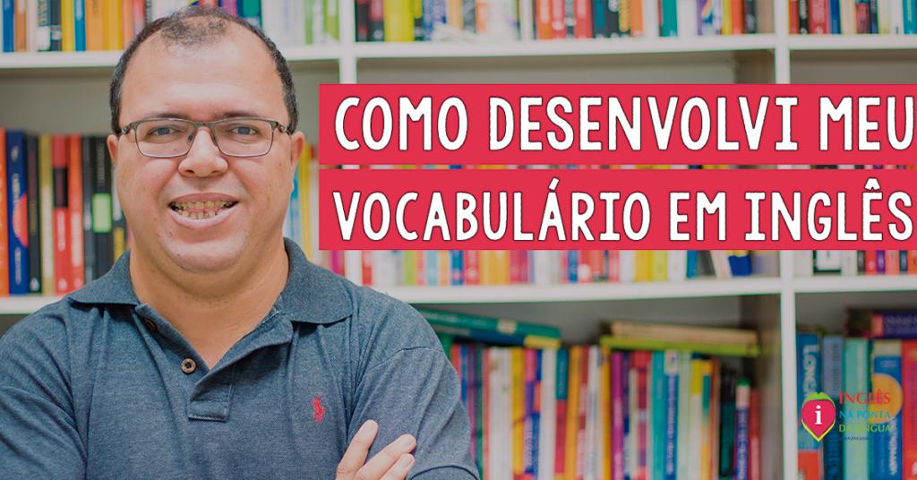 Como Desenvolvi Meu Vocabulário em Inglês