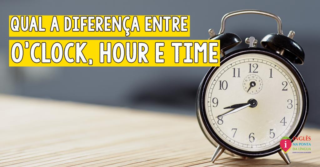 Qual a diferença entre o'clock, hour e time?