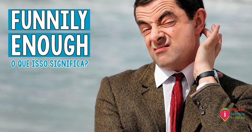O que significa FUNNILY ENOUGH?