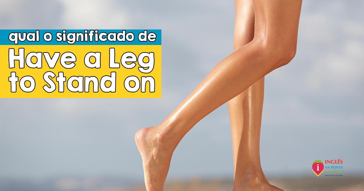 Have a Leg to Stand On :: Significado, Uso e Exemplos