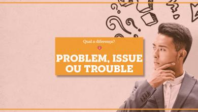 Problem, Trouble ou Issue: qual a diferença?